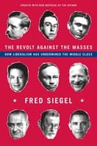 The Revolt Against the Masses - How Liberalism Has Undermined the Middle Class ebook by Fred Siegel