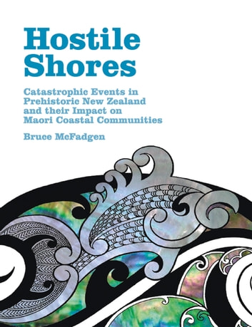 Hostile Shores - Catastrophic Events in Prehistoric New Zealand and Their Impact on Maori Coastal Communities ebook by Bruce McFadgen