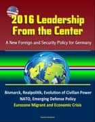 2016 Leadership From the Center: A New Foreign and Security Policy for Germany - Bismarck, Realpolitik, Evolution of Civilian Power, NATO, Emerging Defense Policy, Eurozone Migrant and Economic Crisis ebook by Progressive Management