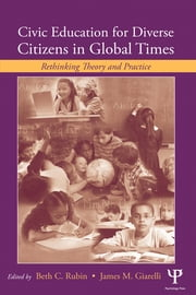 Civic Education for Diverse Citizens in Global Times - Rethinking Theory and Practice ebook by Beth C. Rubin,James M. Giarelli