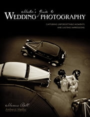 Master's Guide to Wedding Photography - Capturing Unforgettable Moments and Lasting Impressions ebook by Marcus Bell