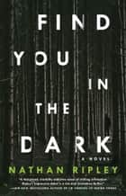 Find You in the Dark - A Novel 電子書籍 by Nathan Ripley