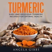 Turmeric - Easy and Delicious Turmeric Recipes for Optimal Health audiobook by Angela Gibbs