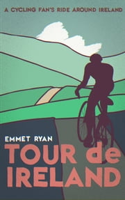Tour De Ireland (a Cycling Fan's Ride Around Ireland) ebook by Emmet Ryan
