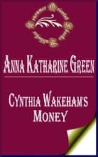 Cynthia Wakeham's Money ebook by Anna Katharine Green