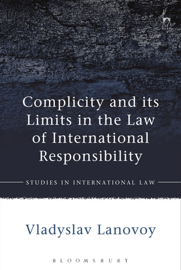 Complicity and its Limits in the Law of International Responsibility ebook by Vladyslav Lanovoy