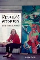 Restless Ambition - Grace Hartigan, Painter ebook by Cathy Curtis