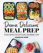 Damn Delicious Meal Prep - 115 Easy Recipes for Low-Calorie, High-Energy Living ebook by Chungah Rhee