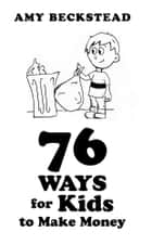76 Ways For Kids To Make Money ebook by Amy Beckstead