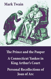 The Prince and the Pauper + A Connecticut Yankee in King Arthur's Court + Personal Recollections of Joan of Arc - 3 Unabridged Classics ebook by Mark Twain