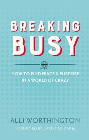 Breaking Busy - How to Find Peace and Purpose in a World of Crazy ebook by Alli Worthington,Caine