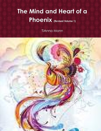 The Mind and Heart of a Phoenix : Revised Volume 1 ebook by TiAnna Mann