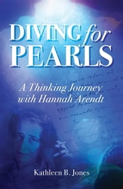 Diving for Pearls: A Thinking Journey with Hannah Arendt ebook by Katheen B. Jones