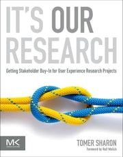 It's Our Research - Getting Stakeholder Buy-in for User Experience Research Projects ebook by Tomer Sharon