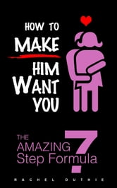How To Make Him Want You - The Amazing 7 Step Formula ebook by Rachel Duthie