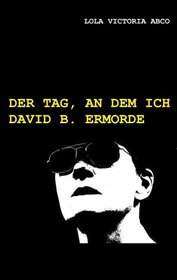 Der Tag, an dem ich David B. ermorde eBook by Lola Victoria Abco