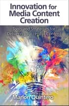 Innovation for Media Content Creation - Tools and Strategies for Delivering Successful Content ebook by Marlon Quintero