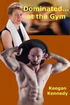 Dominated...at the Gym ebook by Keegan Kennedy