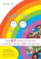 Happy Kids Happy You - Using NLP to bring out the best in ourselves and the children we care for ebook by Sue Beever