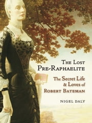The Lost Pre-Raphaelite - The Secret Life and Loves of Robert Bateman ebook by Nigel Daly
