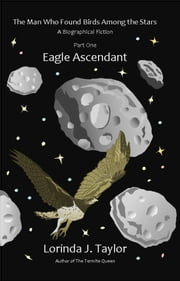 The Man Who Found Birds among the Stars, Part One: Eagle Ascendant ebook by Lorinda J Taylor