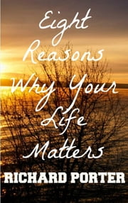 Eight Reasons Why Your Life Matters ebook by Richard Porter