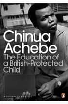The Education of a British-Protected Child ebook by Chinua Achebe