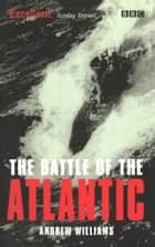 The Battle Of The Atlantic ebook by Andrew Williams