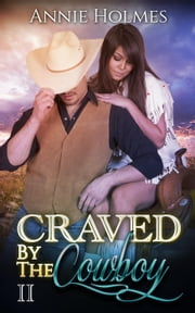Craved By The Cowboy: 2 - Craved By The Cowboy, #2 ebook by Annie Holmes