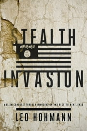 Stealth Invasion - Muslim Conquest Through Immigration and Resettlement Jihad ebook by Leo Hohmann
