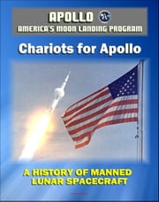 Apollo and America's Moon Landing Program - Chariots for Apollo: A History of Manned Lunar Spacecraft (NASA SP-4205) - Lunar and Command Module Development, First Lunar Landing ebook by Progressive Management