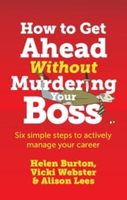 How to Get Ahead Without Murdering your Boss - Six simple steps to actively manage your career ebook by Helen Burton,Vicki Webster,Alison Lees