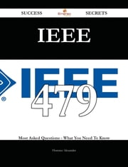 IEEE 479 Success Secrets - 479 Most Asked Questions On IEEE - What You Need To Know ebook by Florence Alexander