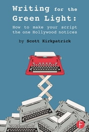 Writing for the Green Light - How to Make Your Script the One Hollywood Notices ebook by Scott Kirkpatrick