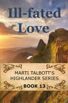 Ill-Fated Love - Marti Talbott's Highlander Series, #13 ebook by Marti Talbott