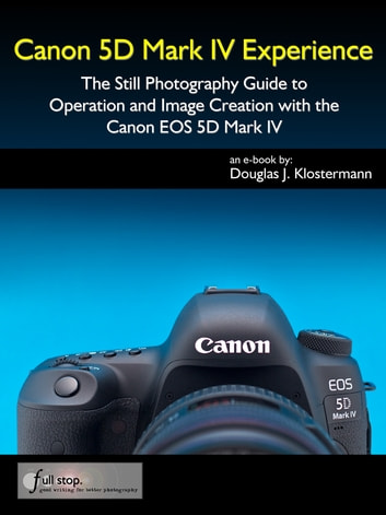 Canon 5D Mark IV Experience - The Still Photography Guide to Operation and Image Creation with the Canon EOS 5D Mark IV ebook by Douglas Klostermann