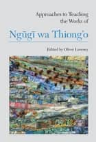 Approaches to Teaching the Works of Ngũgĩ wa Thiong'o ebook by Oliver Lovesey