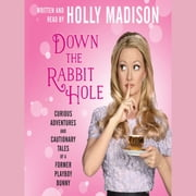 Down the Rabbit Hole - Curious Adventures and Cautionary Tales of a Former Playboy Bunny audiobook by Holly Madison