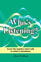 Who's Listening? - Erase the negative inner talk to achieve abundance ebook by Laura Williams