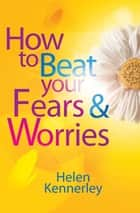 How to Beat Your Fears and Worries ebook by Helen Kennerley