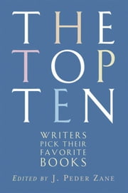 The Top Ten: Writers Pick Their Favorite Books ebook by J. Peder Zane