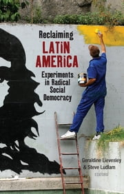 Reclaiming Latin America - Experiments in Radical Social Democracy ebook by Ernesto Vivares, Francisco Dominguez, John Crabtree,...