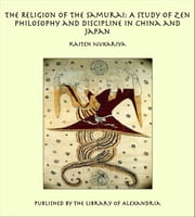 The Religion of the Samurai: A Study of Zen Philosophy and Discipline in China and Japan ebook by Kaiten Nukariya