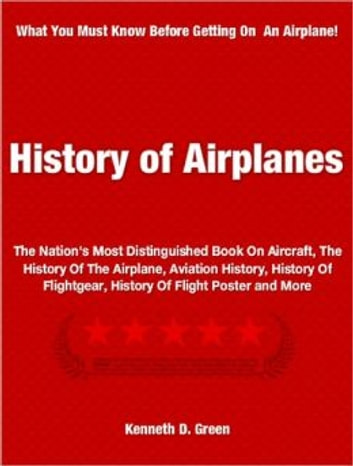 History of Airplanes - The Nation's Most Distinguished Book On Aircraft, The History Of The Airplane, Aviation History, History Of Flightgear, History Of Flight Poster and More ebook by Kenneth Green