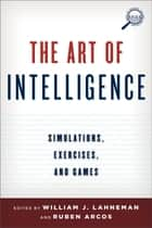 The Art of Intelligence - Simulations, Exercises, and Games ebook by William J. Lahneman, Rubén Arcos