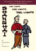 Shanghai - High Lights, Low Lights, Tael Lights ebook by Maurine Karns, Pat Patterson