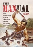 The MANual - Trivia. Testosterone. Tales of Badassery. Raw Meat. Fine Whiskey. Cold Truth. ebook by Keith Riegert, Samuel Kaplan
