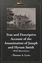 True and Descriptive Account of the Assassination of Joseph and Hyrum Smith: The Mormon Prophet and Patriarch. At Carthage, Illinois June 27, 1844 (With Illustrations) ebook by Thomas A. Lyne