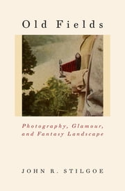 Old Fields - Photography, Glamour, and Fantasy Landscape ebook by John R. Stilgoe