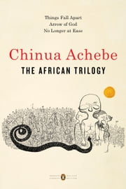The African Trilogy - Things Fall Apart; Arrow of God; No Longer at Ease ebook by Chinua Achebe, Kwame Anthony Appiah